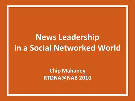 News Leadership in a Social Networked World Chip Mahaney 2010.
