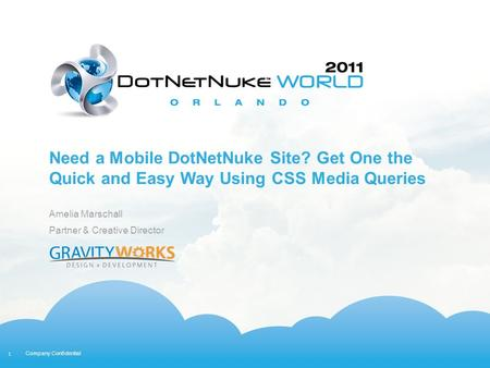 1 Company Confidential Need a Mobile DotNetNuke Site? Get One the Quick and Easy Way Using CSS Media Queries Amelia Marschall Partner & Creative Director.