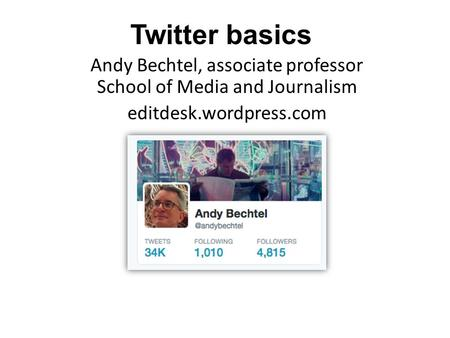 Twitter basics Andy Bechtel, associate professor School of Media and Journalism editdesk.wordpress.com.
