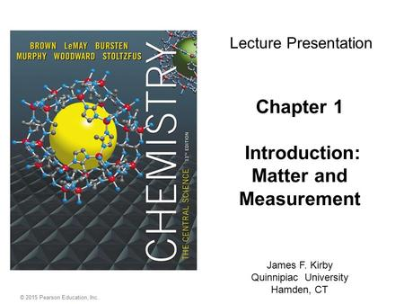 © 2015 Pearson Education, Inc. Chapter 1 Introduction: Matter and Measurement James F. Kirby Quinnipiac University Hamden, CT Lecture Presentation.