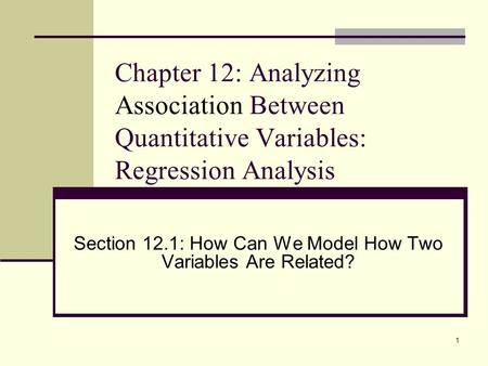 1 Chapter 12: Analyzing Association Between Quantitative Variables: Regression Analysis Section 12.1: How Can We Model How Two Variables Are Related?