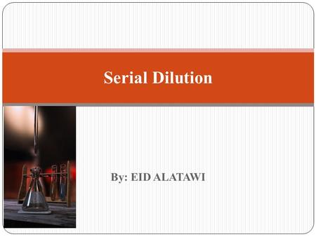 By: EID ALATAWI Serial Dilution. Introduction: Many of the laboratory procedures involve the use of dilutions. It is important to understand the concept.