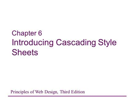 Chapter 6 Introducing Cascading Style Sheets Principles of Web Design, Third Edition.