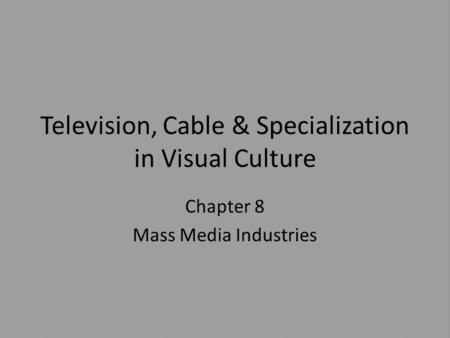 Television, Cable & Specialization in Visual Culture Chapter 8 Mass Media Industries.
