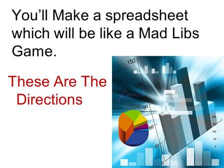 You'll Make a spreadsheet which will be like a Mad Libs Game. These Are The Directions.