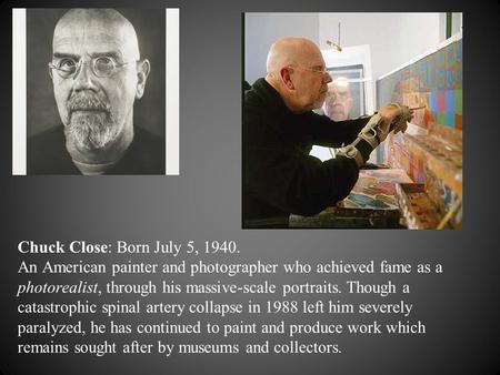 Chuck Close: Born July 5, 1940. An American painter and photographer who achieved fame as a photorealist, through his massive-scale portraits. Though a.