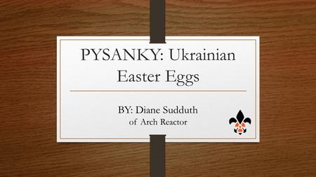 PYSANKY: Ukrainian Easter Eggs BY: Diane Sudduth of Arch Reactor.