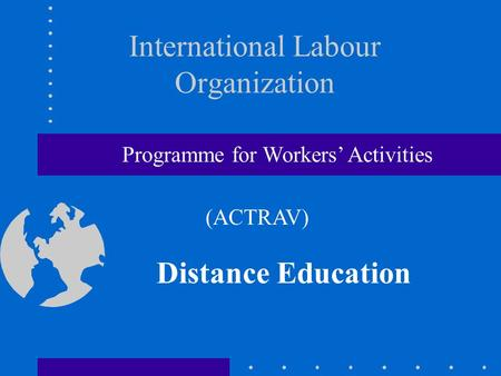 International Labour Organization Distance Education Programme for Workers' Activities (ACTRAV)