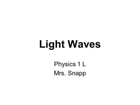 Light Waves Physics 1 L Mrs. Snapp. Light Light is a transverse wave. Light waves are electromagnetic waves--which means that they do NOT need a medium.
