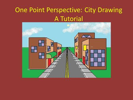 One Point Perspective: City Drawing A Tutorial. When completing this tutorial, you must use the following items: * White, unlined paper * A ruler or other.