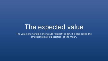 "The expected value The value of a variable one would ""expect"" to get. It is also called the (mathematical) expectation, or the mean."
