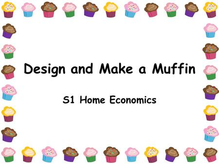 Design and Make a Muffin S1 Home Economics. Lesson 1: Muffin Brief H Ec Dept is planning to have an American Muffin week to raise school funds. They will.