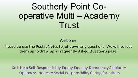 Southerly Point Co- operative Multi – Academy Trust Welcome Please do use the Post it Notes to jot down any questions. We will collect them up to draw.