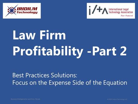 Business Intelligence for Law Firms. Period. © 2015 Iridium Technology LLC Law Firm Best Practices Solutions: Focus on the Expense Side of the Equation.
