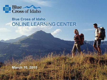 An Independent Licensee of the Blue Cross and Blue Shield Association Blue Cross of Idaho ONLINE LEARNING CENTER March 10, 2015.
