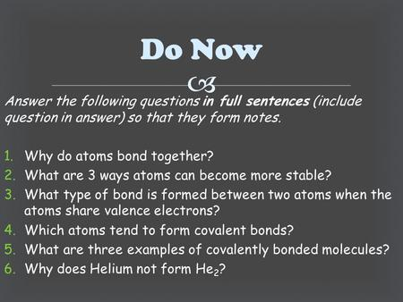  Answer the following questions in full sentences (include question in answer) so that they form notes. 1.Why do atoms bond together? 2.What are 3 ways.