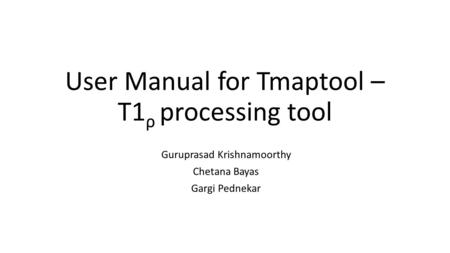 User Manual for Tmaptool – T1 ρ processing tool Guruprasad Krishnamoorthy Chetana Bayas Gargi Pednekar.