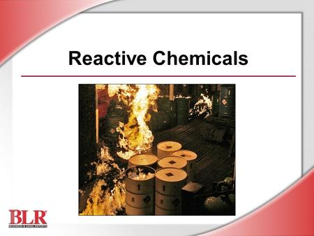 Reactive Chemicals. © Business & Legal Reports, Inc. 0706 Session Objectives You will be able to: Identify reactive chemical hazards Understand the nature.