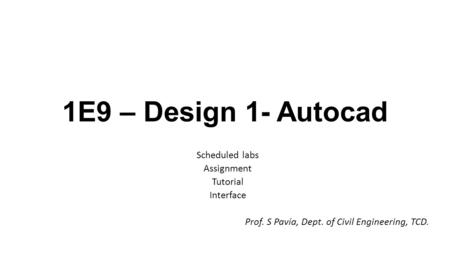1E9 – Design 1- Autocad Scheduled labs Assignment Tutorial Interface Prof. S Pavía, Dept. of Civil Engineering, TCD.