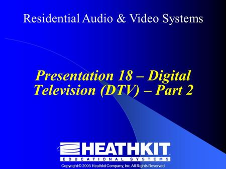 Residential Audio & Video Systems Copyright © 2005 Heathkit Company, Inc. All Rights Reserved Presentation 18 – Digital Television (DTV) – Part 2.