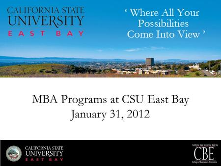 MBA Programs at CSU East Bay January 31, 2012. Dr. Terri Swartz Dean, College of Business and Economics.