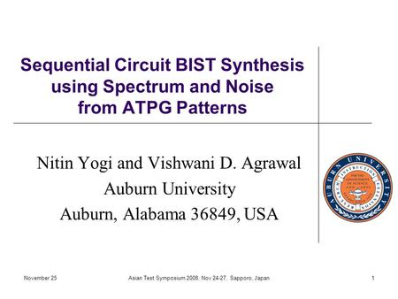 November 25Asian Test Symposium 2008, Nov 24-27, Sapporo, Japan1 Sequential Circuit BIST Synthesis using Spectrum and Noise from ATPG Patterns Nitin Yogi.