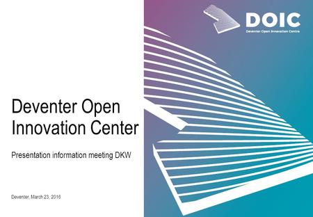 Presentation information meeting DKW Deventer, March 23, 2016 Deventer Open Innovation Center.