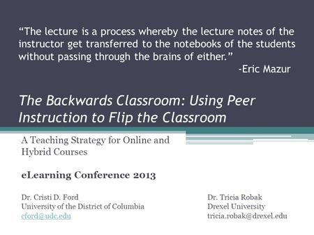 The Backwards Classroom: Using Peer Instruction to Flip the Classroom A Teaching Strategy for Online and Hybrid Courses eLearning Conference 2013 Dr. Cristi.