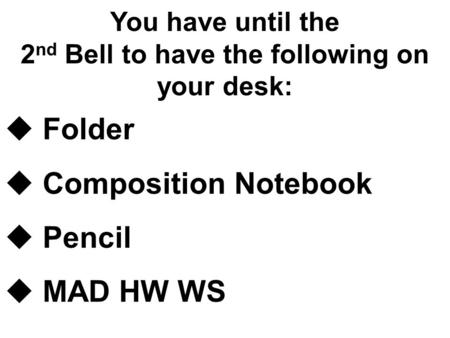 You have until the 2 nd Bell to have the following on your desk:  Folder  Composition Notebook  Pencil  MAD HW WS.
