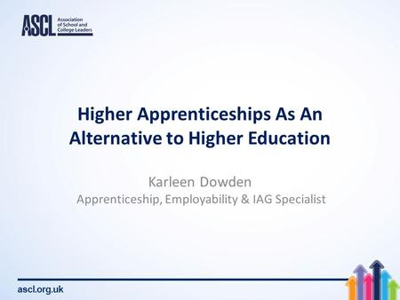 Ascl.org.uk Higher Apprenticeships As An Alternative to Higher Education Karleen Dowden Apprenticeship, Employability & IAG Specialist.