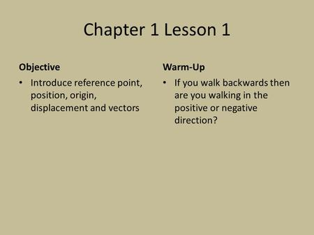 Chapter 1 Lesson 1 Objective Introduce reference point, position, origin, displacement and vectors Warm-Up If you walk backwards then are you walking in.