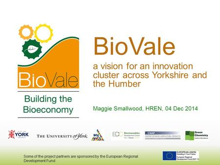 BioVale a vision for an innovation cluster across Yorkshire and the Humber Maggie Smallwood, HREN, 04 Dec 2014 Some of the project partners are sponsored.
