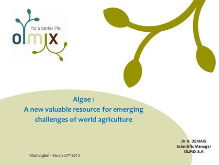 Algae : A new valuable resource for emerging challenges of world agriculture Dr H. DEMAIS Scientific Manager OLMIX S.A Washington – March 22 nd 2013.