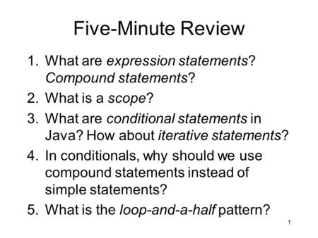 Five-Minute Review 1.What are expression statements? Compound statements? 2.What is a scope? 3.What are conditional statements in Java? How about iterative.
