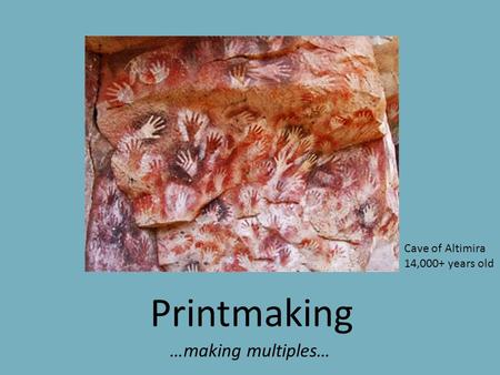 Printmaking …making multiples… Cave of Altimira 14,000+ years old.