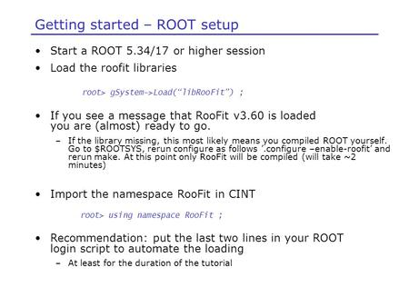 Getting started – ROOT setup Start a ROOT 5.34/17 or higher session Load the roofit libraries If you see a message that RooFit v3.60 is loaded you are.