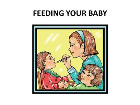 FEEDING YOUR BABY. From birth to 6 months of age, babies need only breast milk or iron-fortified infant formula.