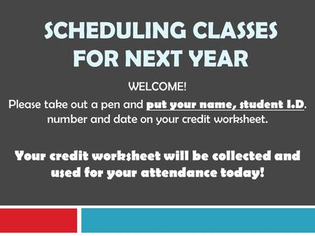 SCHEDULING CLASSES FOR NEXT YEAR WELCOME! Please take out a pen and put your name, student I.D. number and date on your credit worksheet. Your credit worksheet.