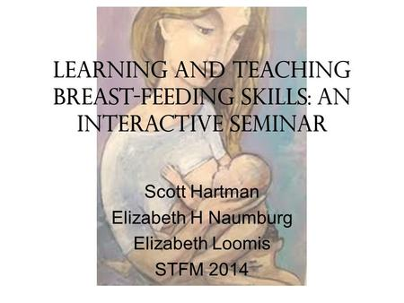 Learning and Teaching Breast-Feeding Skills: An Interactive Seminar Scott Hartman Elizabeth H Naumburg Elizabeth Loomis STFM 2014.
