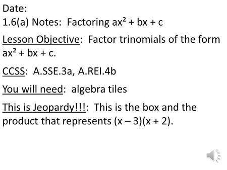 Date: 1.6(a) Notes: Factoring ax² + bx + c Lesson Objective: Factor trinomials of the form ax² + bx + c. CCSS: A.SSE.3a, A.REI.4b You will need: algebra.