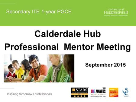 Secondary ITE 1-year PGCE Calderdale Hub Professional Mentor Meeting September 2015.