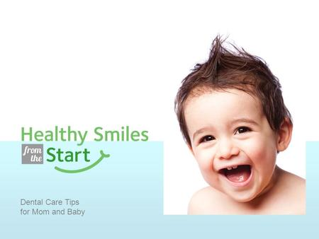 Dental Care Tips for Mom and Baby. Dental Tips for Mom Brush for two minutes, twice a day with fluoride toothpaste. Floss every day. Choose nutritious.