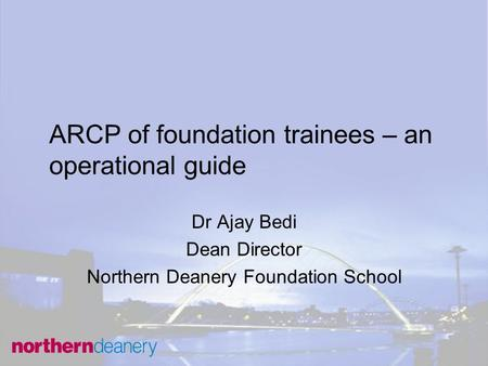 ARCP of foundation trainees – an operational guide Dr Ajay Bedi Dean Director Northern Deanery Foundation School.