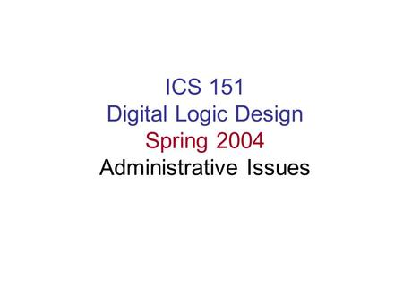 ICS 151 Digital Logic Design Spring 2004 Administrative Issues.