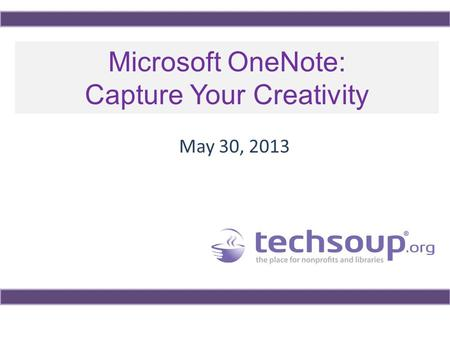 Microsoft OneNote: Capture Your Creativity May 30, 2013.