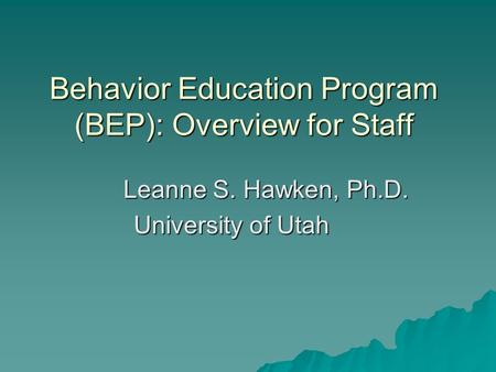 Behavior Education Program (BEP): Overview for Staff Leanne S. Hawken, Ph.D. University of Utah.