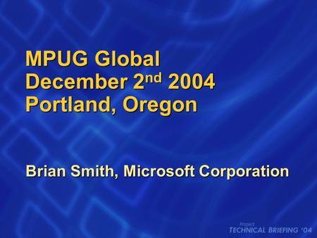 MPUG Global December 2 nd 2004 Portland, Oregon Brian Smith, Microsoft Corporation.