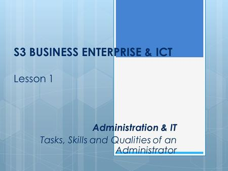 S3 BUSINESS ENTERPRISE & ICT Lesson 1 Administration & IT Tasks, Skills and Qualities of an Administrator.