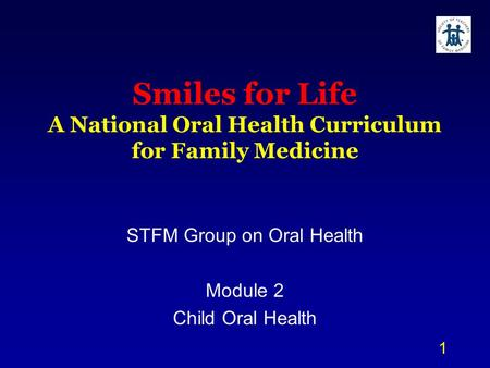 1 Smiles for Life A National Oral Health Curriculum for Family Medicine STFM Group on Oral Health Module 2 Child Oral Health.