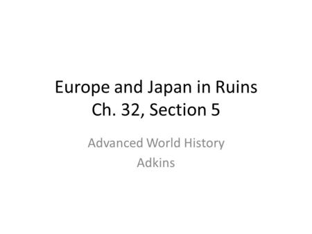 Europe and Japan in Ruins Ch. 32, Section 5 Advanced World History Adkins.